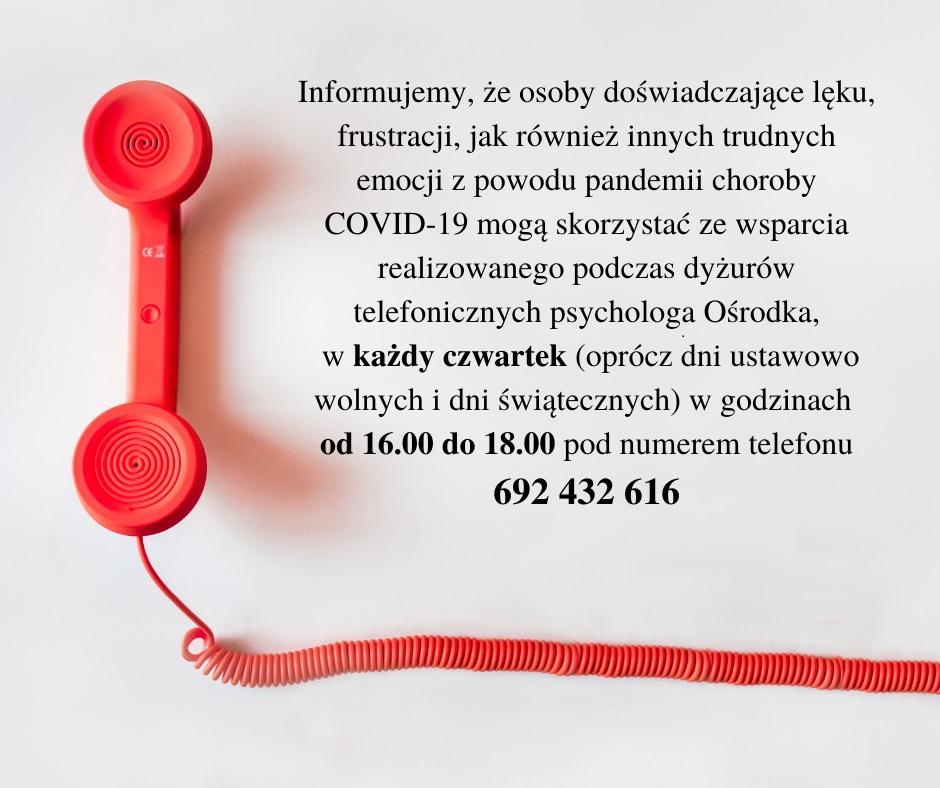 Informujemy, że osoby doświadczające lęku, frustracji, jak również innych trudnych emocji z powodu pandemii choroby COVID-19 mogą skorzystać ze wsparcia realizowanego podczas dyżurów telefonicznych psychologa Ośrodka, w każdy czwartek (oprócz dni ustawowo wolnych i dni świątecznych) w godzinach od 16.00 do 18.00 pod numerem telefonu: 692 432 616.